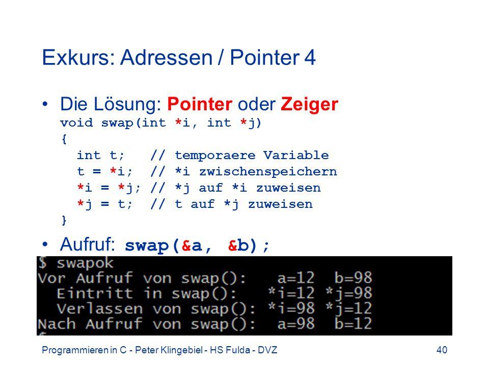 Programmieren in C - Peter Klingebiel - HS Fulda - DVZ40 Exkurs: Adressen / Pointer 4 Die Lösung: Pointer oder Zeiger void swap(int *i, int *j) { int t; // temporaere Variable t = *i; // *i zwischenspeichern *i = *j; // *j auf *i zuweisen *j = t; // t auf *j zuweisen } Aufruf: swap(&a, &b);