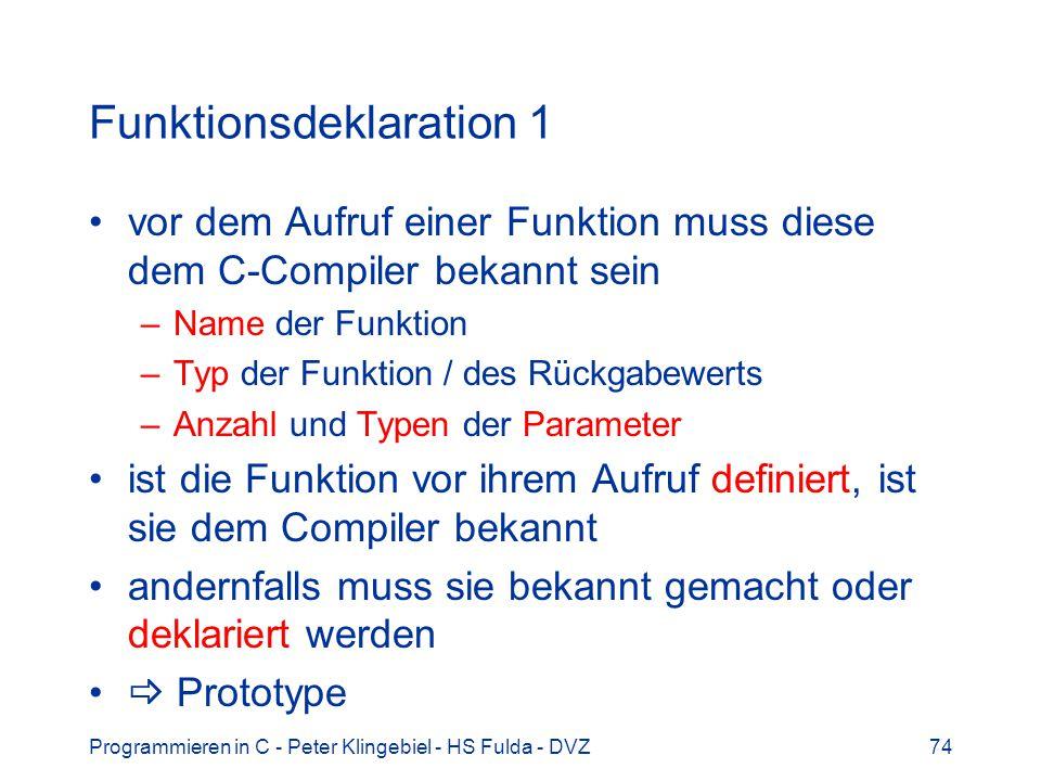 Programmieren in C - Peter Klingebiel - HS Fulda - DVZ74 Funktionsdeklaration 1 vor dem Aufruf einer Funktion muss diese dem C-Compiler bekannt sein –Name der Funktion –Typ der Funktion / des Rückgabewerts –Anzahl und Typen der Parameter ist die Funktion vor ihrem Aufruf definiert, ist sie dem Compiler bekannt andernfalls muss sie bekannt gemacht oder deklariert werden Prototype
