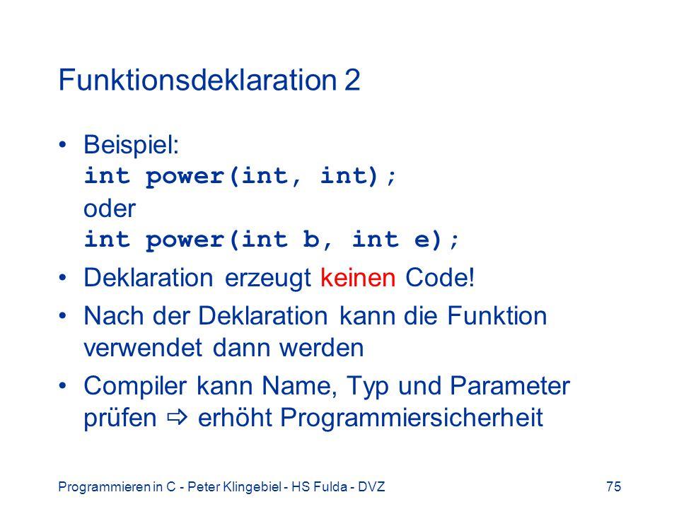 Programmieren in C - Peter Klingebiel - HS Fulda - DVZ75 Funktionsdeklaration 2 Beispiel: int power(int, int); oder int power(int b, int e); Deklaration erzeugt keinen Code.