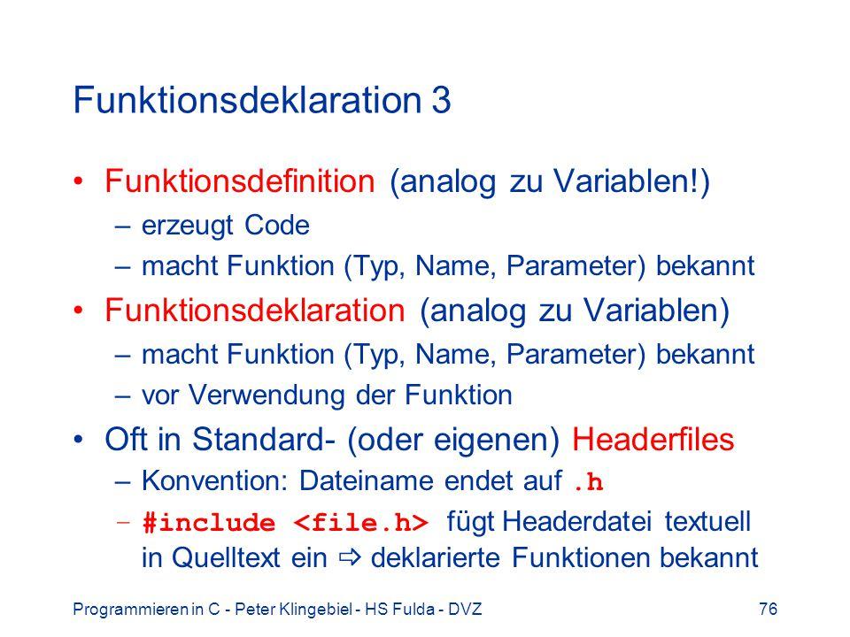 Programmieren in C - Peter Klingebiel - HS Fulda - DVZ76 Funktionsdeklaration 3 Funktionsdefinition (analog zu Variablen!) –erzeugt Code –macht Funktion (Typ, Name, Parameter) bekannt Funktionsdeklaration (analog zu Variablen) –macht Funktion (Typ, Name, Parameter) bekannt –vor Verwendung der Funktion Oft in Standard- (oder eigenen) Headerfiles –Konvention: Dateiname endet auf.h –#include fügt Headerdatei textuell in Quelltext ein deklarierte Funktionen bekannt