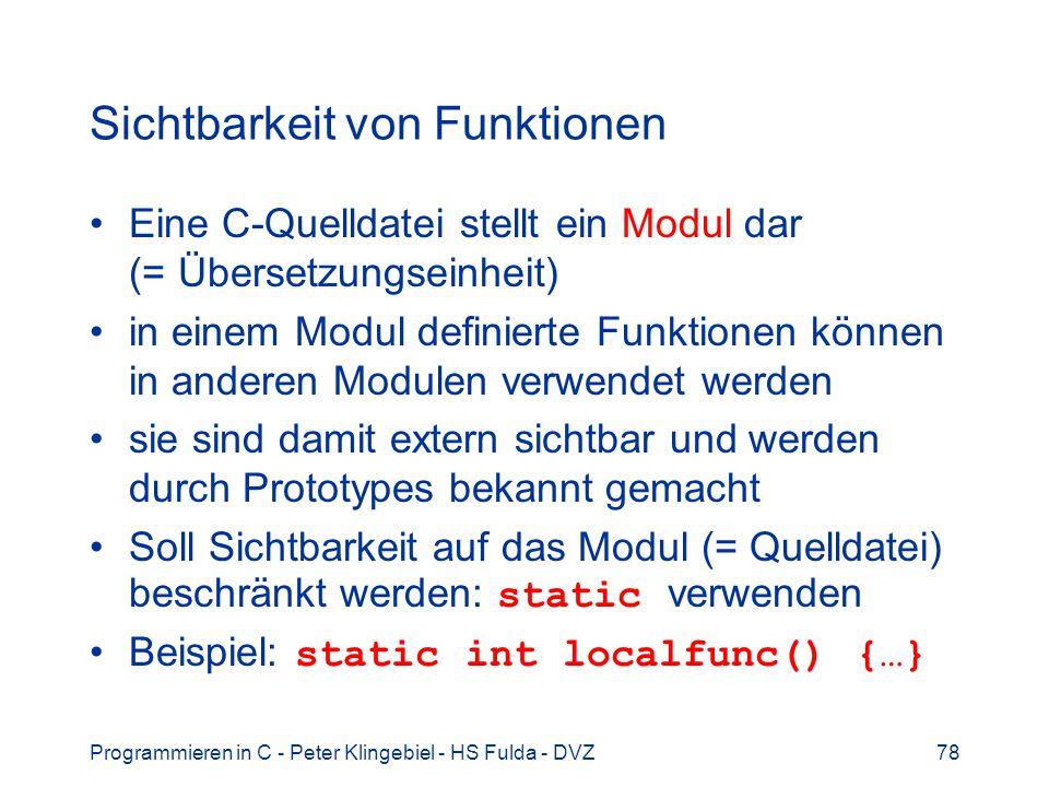 Programmieren in C - Peter Klingebiel - HS Fulda - DVZ78 Sichtbarkeit von Funktionen Eine C-Quelldatei stellt ein Modul dar (= Übersetzungseinheit) in einem Modul definierte Funktionen können in anderen Modulen verwendet werden sie sind damit extern sichtbar und werden durch Prototypes bekannt gemacht Soll Sichtbarkeit auf das Modul (= Quelldatei) beschränkt werden: static verwenden Beispiel: static int localfunc() {…}