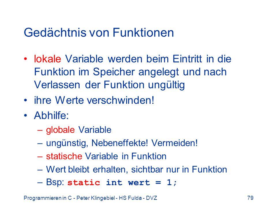 Programmieren in C - Peter Klingebiel - HS Fulda - DVZ79 Gedächtnis von Funktionen lokale Variable werden beim Eintritt in die Funktion im Speicher angelegt und nach Verlassen der Funktion ungültig ihre Werte verschwinden.