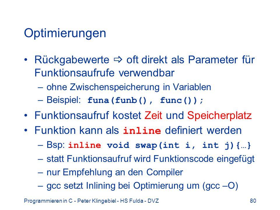 Programmieren in C - Peter Klingebiel - HS Fulda - DVZ80 Optimierungen Rückgabewerte oft direkt als Parameter für Funktionsaufrufe verwendbar –ohne Zwischenspeicherung in Variablen –Beispiel: funa(funb(), func()); Funktionsaufruf kostet Zeit und Speicherplatz Funktion kann als inline definiert werden –Bsp: inline void swap(int i, int j){…} –statt Funktionsaufruf wird Funktionscode eingefügt –nur Empfehlung an den Compiler –gcc setzt Inlining bei Optimierung um (gcc –O)