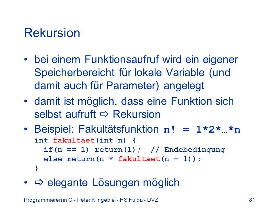 Programmieren in C - Peter Klingebiel - HS Fulda - DVZ81 Rekursion bei einem Funktionsaufruf wird ein eigener Speicherbereicht für lokale Variable (und damit auch für Parameter) angelegt damit ist möglich, dass eine Funktion sich selbst aufruft Rekursion Beispiel: Fakultätsfunktion n.