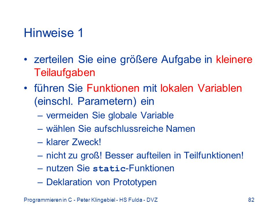 Programmieren in C - Peter Klingebiel - HS Fulda - DVZ82 Hinweise 1 zerteilen Sie eine größere Aufgabe in kleinere Teilaufgaben führen Sie Funktionen mit lokalen Variablen (einschl.