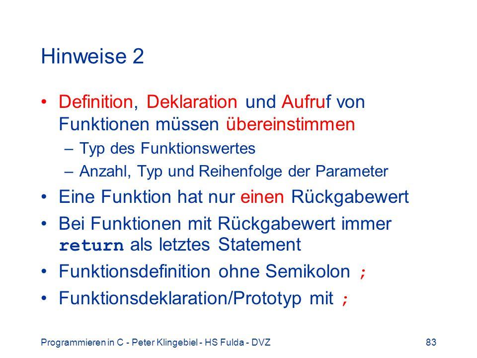 Programmieren in C - Peter Klingebiel - HS Fulda - DVZ83 Hinweise 2 Definition, Deklaration und Aufruf von Funktionen müssen übereinstimmen –Typ des Funktionswertes –Anzahl, Typ und Reihenfolge der Parameter Eine Funktion hat nur einen Rückgabewert Bei Funktionen mit Rückgabewert immer return als letztes Statement Funktionsdefinition ohne Semikolon ; Funktionsdeklaration/Prototyp mit ;