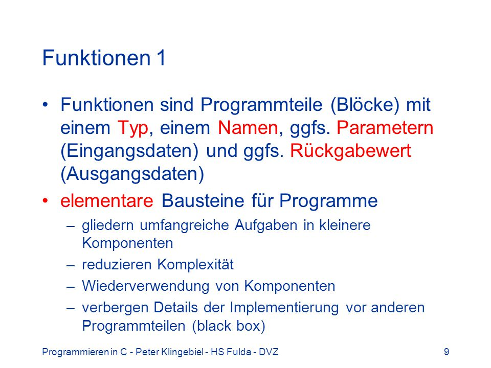 Programmieren in C - Peter Klingebiel - HS Fulda - DVZ9 Funktionen 1 Funktionen sind Programmteile (Blöcke) mit einem Typ, einem Namen, ggfs. Paramete