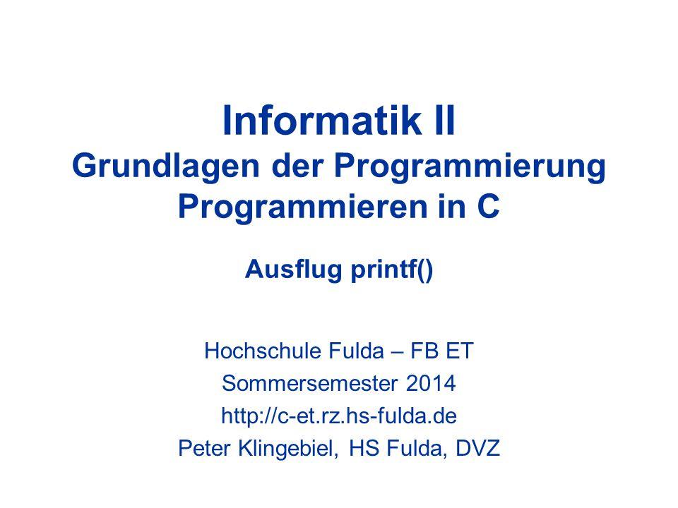 Informatik II Grundlagen der Programmierung Programmieren in C Ausflug printf() Hochschule Fulda – FB ET Sommersemester 2014 http://c-et.rz.hs-fulda.de Peter Klingebiel, HS Fulda, DVZ