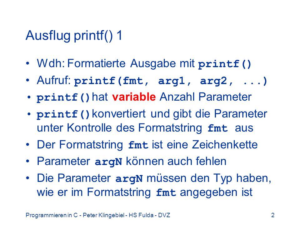 Programmieren in C - Peter Klingebiel - HS Fulda - DVZ2 Ausflug printf() 1 Wdh: Formatierte Ausgabe mit printf() Aufruf: printf(fmt, arg1, arg2,...) printf() hat variable Anzahl Parameter printf() konvertiert und gibt die Parameter unter Kontrolle des Formatstring fmt aus Der Formatstring fmt ist eine Zeichenkette Parameter argN können auch fehlen Die Parameter argN müssen den Typ haben, wie er im Formatstring fmt angegeben ist