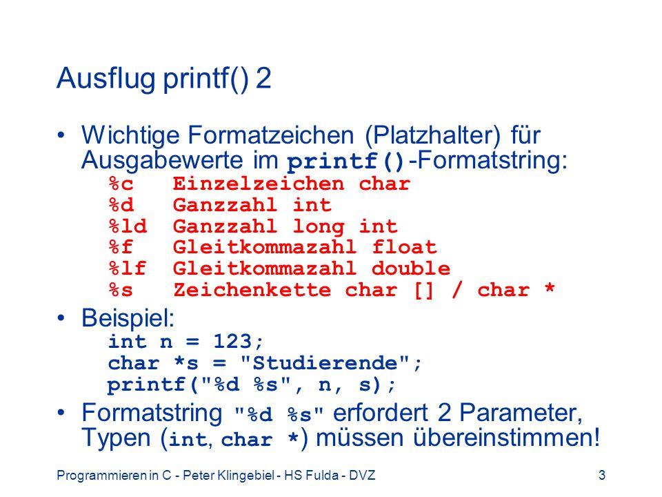 Programmieren in C - Peter Klingebiel - HS Fulda - DVZ3 Ausflug printf() 2 Wichtige Formatzeichen (Platzhalter) für Ausgabewerte im printf() -Formatstring: %c Einzelzeichen char %d Ganzzahl int %ld Ganzzahl long int %f Gleitkommazahl float %lf Gleitkommazahl double %s Zeichenkette char [] / char * Beispiel: int n = 123; char *s = Studierende ; printf( %d %s , n, s); Formatstring %d %s erfordert 2 Parameter, Typen ( int, char * ) müssen übereinstimmen!