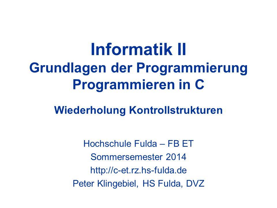 Informatik II Grundlagen der Programmierung Programmieren in C Wiederholung Kontrollstrukturen Hochschule Fulda – FB ET Sommersemester 2014 http://c-e