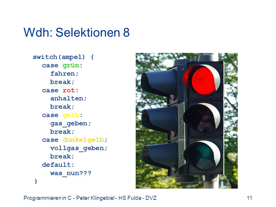 Programmieren in C - Peter Klingebiel - HS Fulda - DVZ11 Wdh: Selektionen 8 switch(ampel) { case grün: fahren; break; case rot: anhalten; break; case