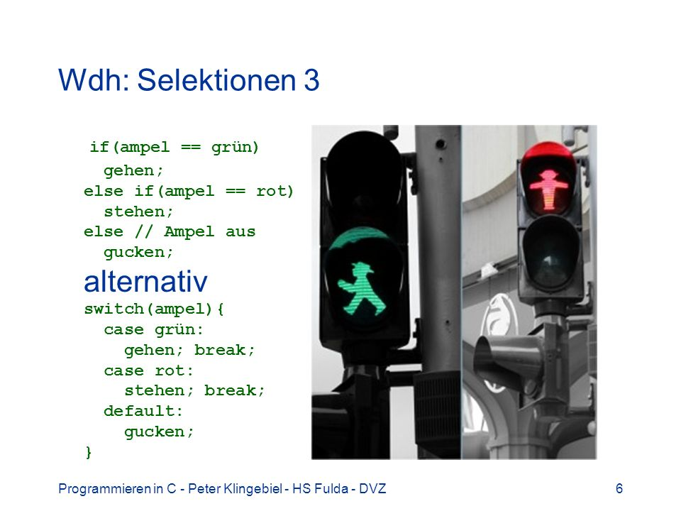 Programmieren in C - Peter Klingebiel - HS Fulda - DVZ6 Wdh: Selektionen 3 if(ampel == grün) gehen; else if(ampel == rot) stehen; else // Ampel aus gu