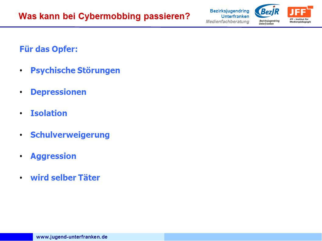 www.jugend-unterfranken.de Bezirksjugendring Unterfranken Medienfachberatung Was kann bei Cybermobbing passieren? Für das Opfer: Psychische Störungen