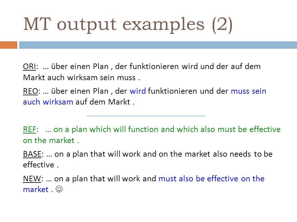 MT output examples (2) ORI: … über einen Plan, der funktionieren wird und der auf dem Markt auch wirksam sein muss.