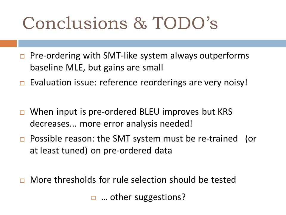 Conclusions & TODOs Pre-ordering with SMT-like system always outperforms baseline MLE, but gains are small Evaluation issue: reference reorderings are very noisy.