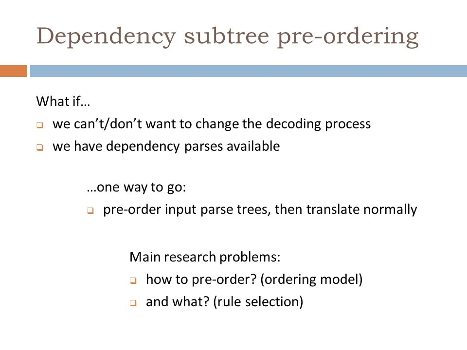 Dependency subtree pre-ordering What if… we cant/dont want to change the decoding process we have dependency parses available …one way to go: pre-order input parse trees, then translate normally Main research problems: how to pre-order.