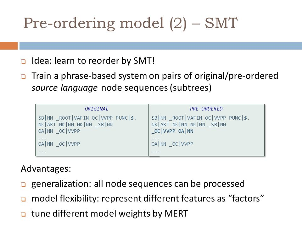 Pre-ordering model (2) – SMT Possible models: original-to-preordered phrase table target (preordered) n-gram language models lexicalized reordering models at the level of relation type, POS tags or words etc.