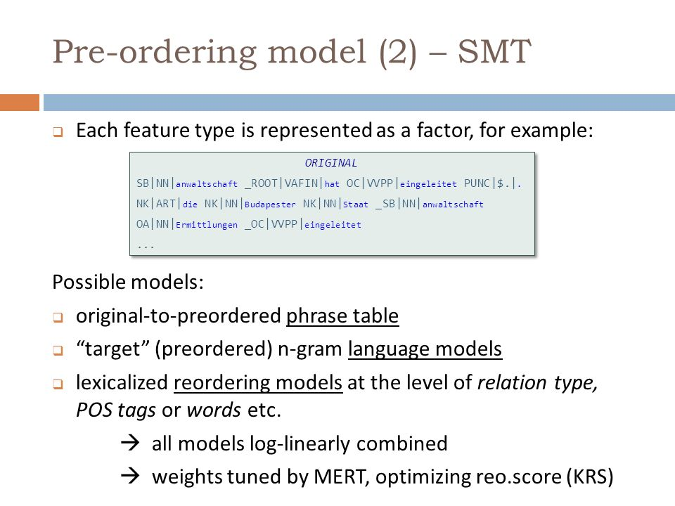 Pre-ordering model (2) – SMT Possible models: original-to-preordered phrase table target (preordered) n-gram language models lexicalized reordering mo