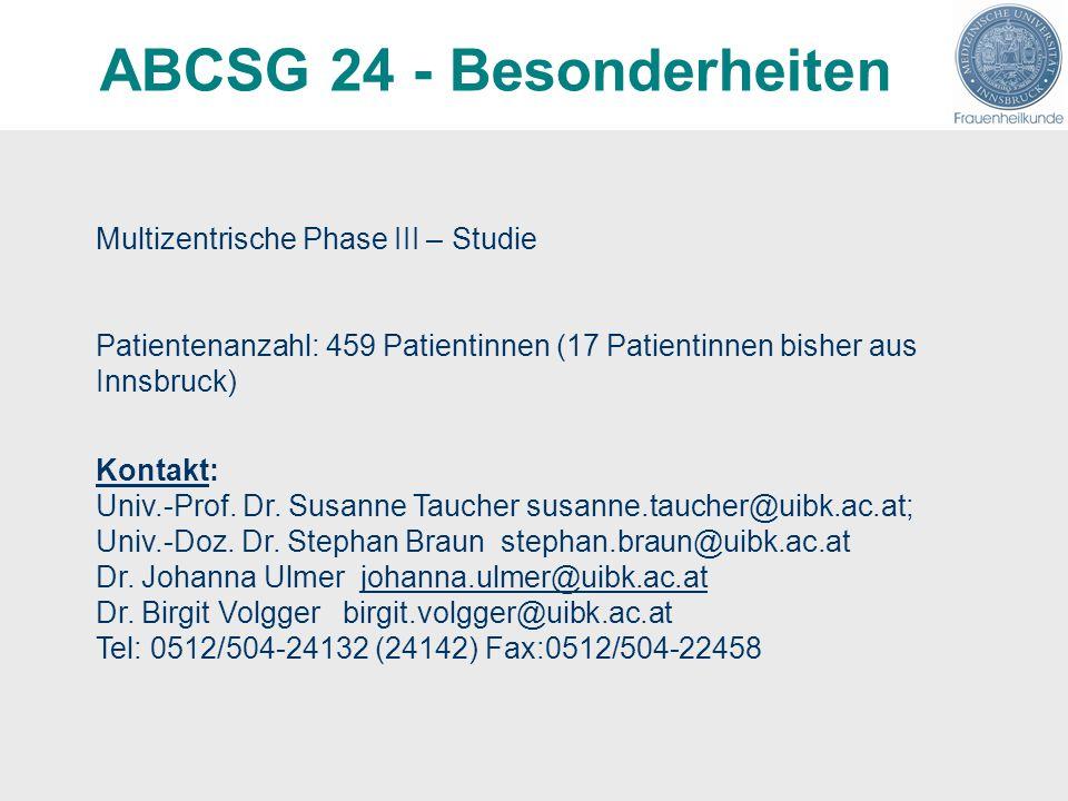 ABCSG 24 - Besonderheiten Multizentrische Phase III – Studie Patientenanzahl: 459 Patientinnen (17 Patientinnen bisher aus Innsbruck) Kontakt: Univ.-Prof.