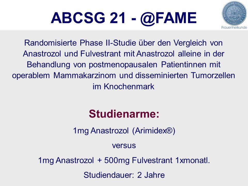 ABCSG 21 - @FAME Randomisierte Phase II-Studie über den Vergleich von Anastrozol und Fulvestrant mit Anastrozol alleine in der Behandlung von postmenopausalen Patientinnen mit operablem Mammakarzinom und disseminierten Tumorzellen im Knochenmark Studienarme: 1mg Anastrozol (Arimidex®) versus 1mg Anastrozol + 500mg Fulvestrant 1xmonatl.