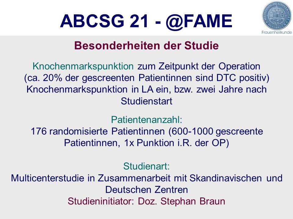 ABCSG 21 - @FAME Besonderheiten der Studie Knochenmarkspunktion zum Zeitpunkt der Operation (ca. 20% der gescreenten Patientinnen sind DTC positiv) Kn