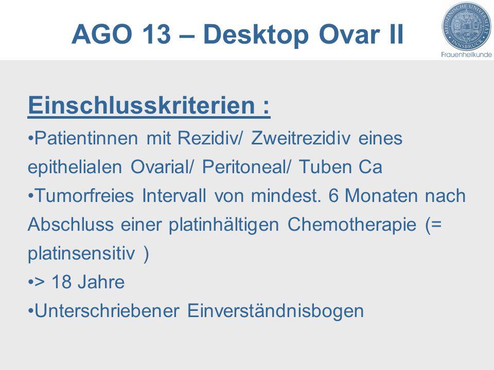 AGO 13 – Desktop Ovar II Einschlusskriterien : Patientinnen mit Rezidiv/ Zweitrezidiv eines epithelialen Ovarial/ Peritoneal/ Tuben Ca Tumorfreies Intervall von mindest.