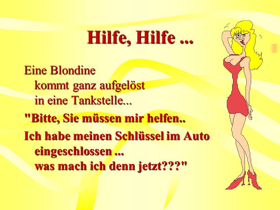 Hilfe, Hilfe...Eine Blondine kommt ganz aufgelöst in eine Tankstelle...