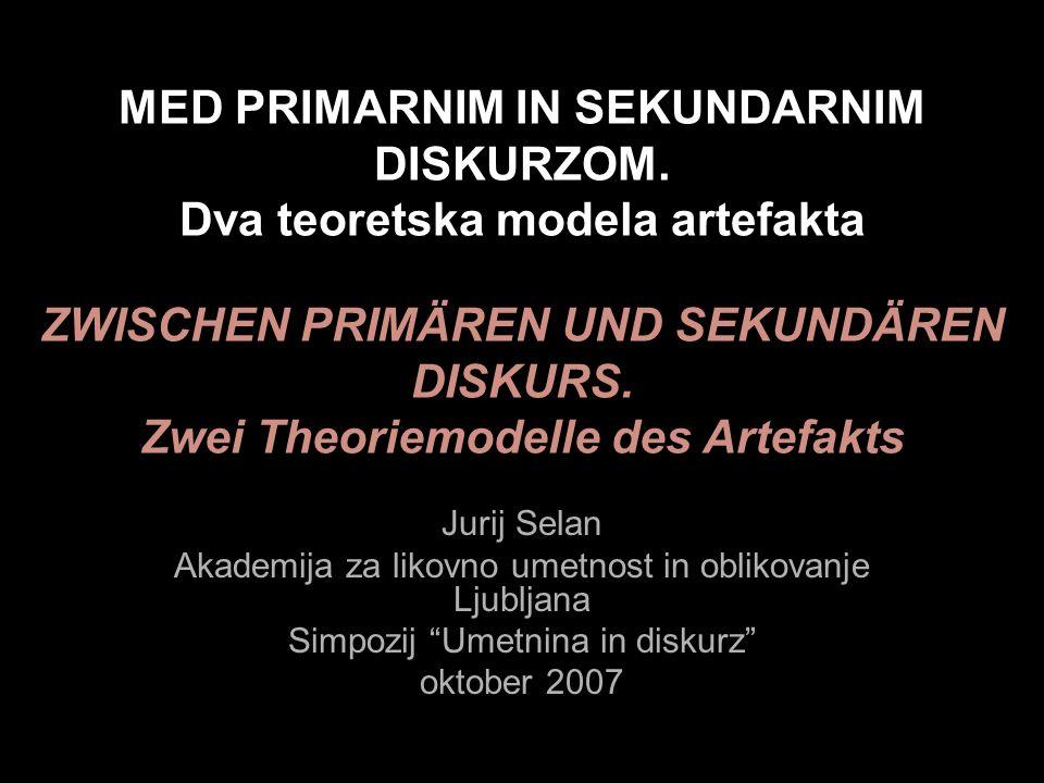MED PRIMARNIM IN SEKUNDARNIM DISKURZOM. Dva teoretska modela artefakta Jurij Selan Akademija za likovno umetnost in oblikovanje Ljubljana Simpozij Ume