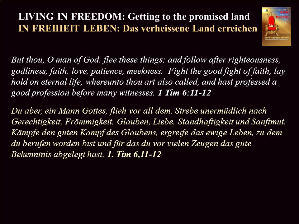 PR LIVING IN FREEDOM: Getting to the promised land IN FREIHEIT LEBEN: Das verheissene Land erreichen Copyright CIC 2009 But thou, O man of God, flee these things; and follow after righteousness, godliness, faith, love, patience, meekness.
