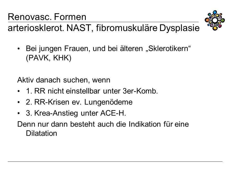 Renovasc. Formen arteriosklerot. NAST, fibromuskuläre Dysplasie Bei jungen Frauen, und bei älteren Sklerotikern (PAVK, KHK) Aktiv danach suchen, wenn