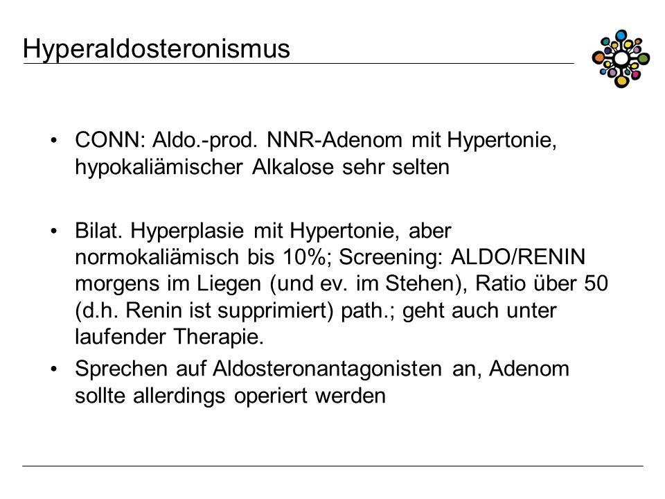 Hyperaldosteronismus CONN: Aldo.-prod. NNR-Adenom mit Hypertonie, hypokaliämischer Alkalose sehr selten Bilat. Hyperplasie mit Hypertonie, aber normok