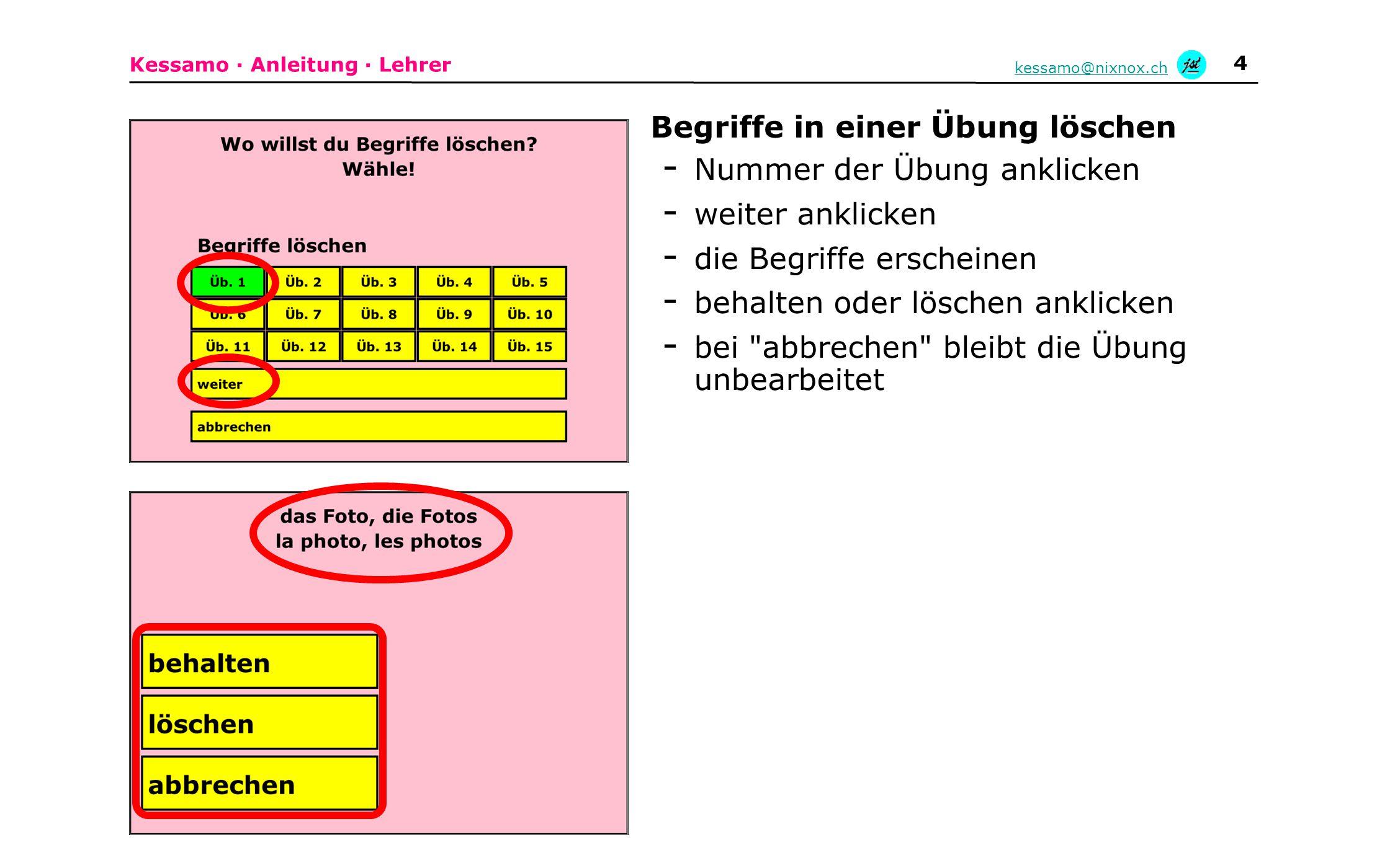 Kessamo · Anleitung · Lehrer kessamo@nixnox.ch 4 Begriffe in einer Übung löschen - Nummer der Übung anklicken - weiter anklicken - die Begriffe erscheinen - behalten oder löschen anklicken - bei abbrechen bleibt die Übung unbearbeitet