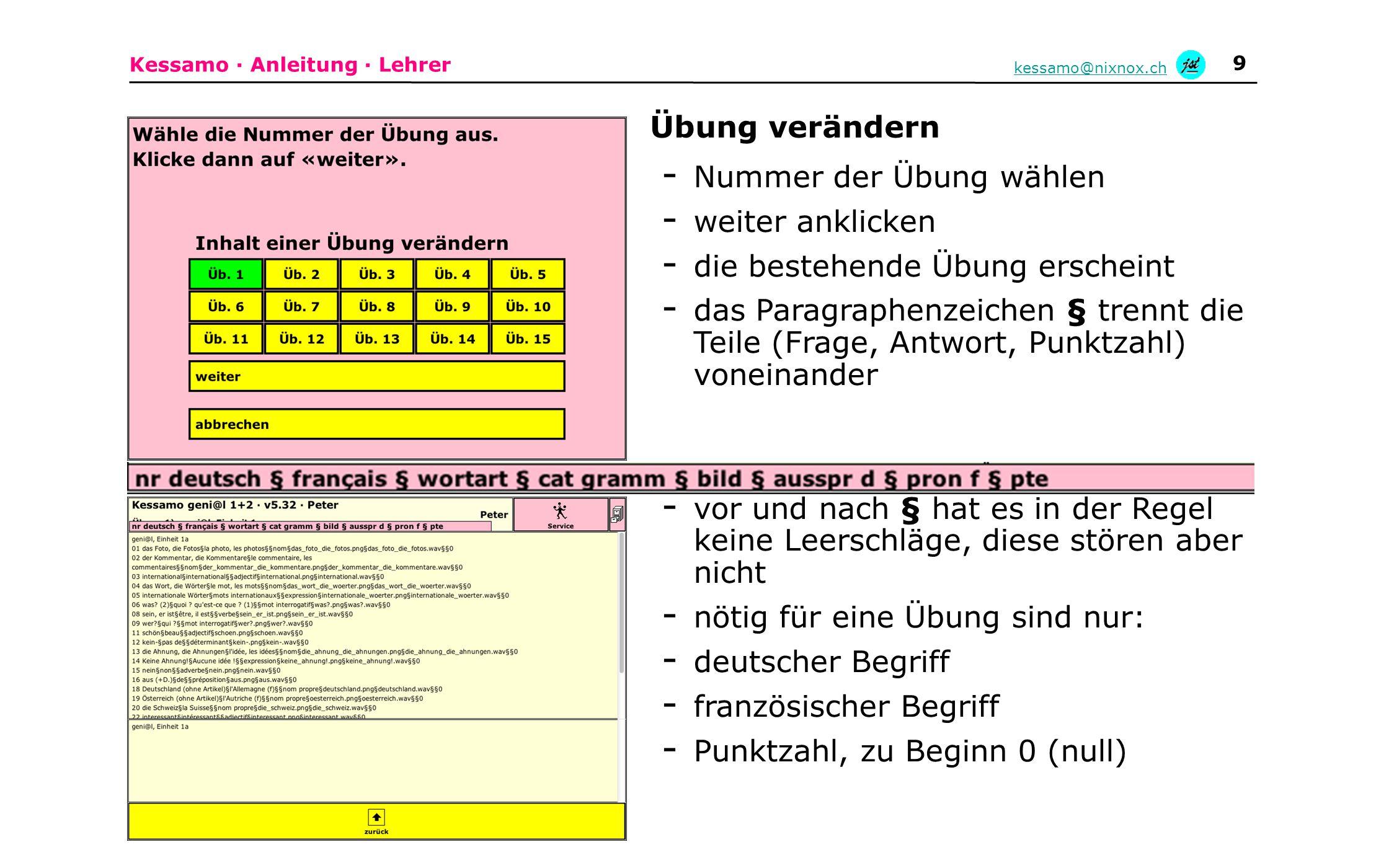 Kessamo · Anleitung · Lehrer kessamo@nixnox.ch 9 Übung verändern - Nummer der Übung wählen - weiter anklicken - die bestehende Übung erscheint - das Paragraphenzeichen § trennt die Teile (Frage, Antwort, Punktzahl) voneinander - vor und nach § hat es in der Regel keine Leerschläge, diese stören aber nicht - nötig für eine Übung sind nur: - deutscher Begriff - französischer Begriff - Punktzahl, zu Beginn 0 (null)