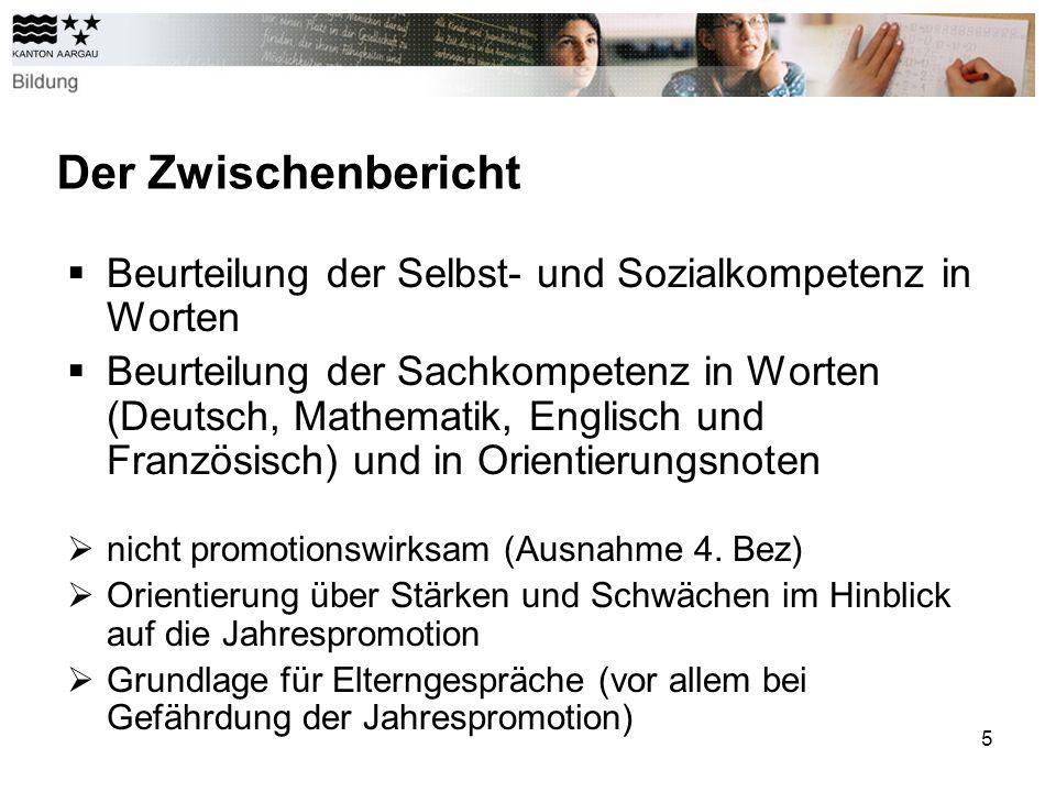 5 Der Zwischenbericht Beurteilung der Selbst- und Sozialkompetenz in Worten Beurteilung der Sachkompetenz in Worten (Deutsch, Mathematik, Englisch und Französisch) und in Orientierungsnoten nicht promotionswirksam (Ausnahme 4.