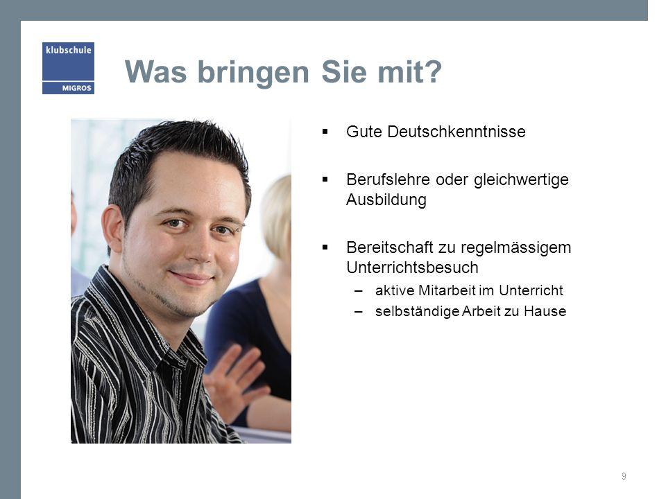 Was bringen Sie mit? Gute Deutschkenntnisse Berufslehre oder gleichwertige Ausbildung Bereitschaft zu regelmässigem Unterrichtsbesuch –aktive Mitarbei