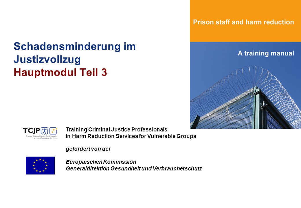 Schadensminderung im Justizvollzug Hauptmodul Teil 3 Training Criminal Justice Professionals in Harm Reduction Services for Vulnerable Groups gefördert von der Europäischen Kommission Generaldirektion Gesundheit und Verbraucherschutz