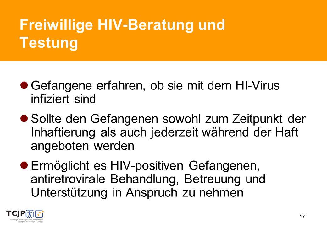 17 Freiwillige HIV-Beratung und Testung Gefangene erfahren, ob sie mit dem HI-Virus infiziert sind Sollte den Gefangenen sowohl zum Zeitpunkt der Inhaftierung als auch jederzeit während der Haft angeboten werden Ermöglicht es HIV-positiven Gefangenen, antiretrovirale Behandlung, Betreuung und Unterstützung in Anspruch zu nehmen