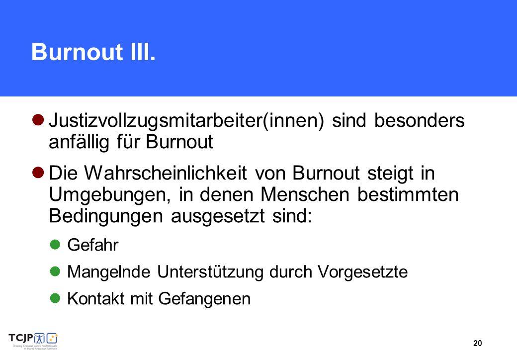 20 Burnout III. Justizvollzugsmitarbeiter(innen) sind besonders anfällig für Burnout Die Wahrscheinlichkeit von Burnout steigt in Umgebungen, in denen