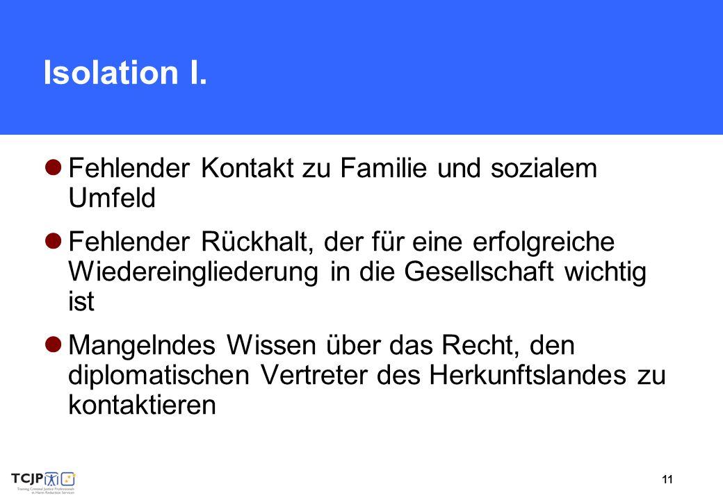 11 Isolation I. Fehlender Kontakt zu Familie und sozialem Umfeld Fehlender Rückhalt, der für eine erfolgreiche Wiedereingliederung in die Gesellschaft