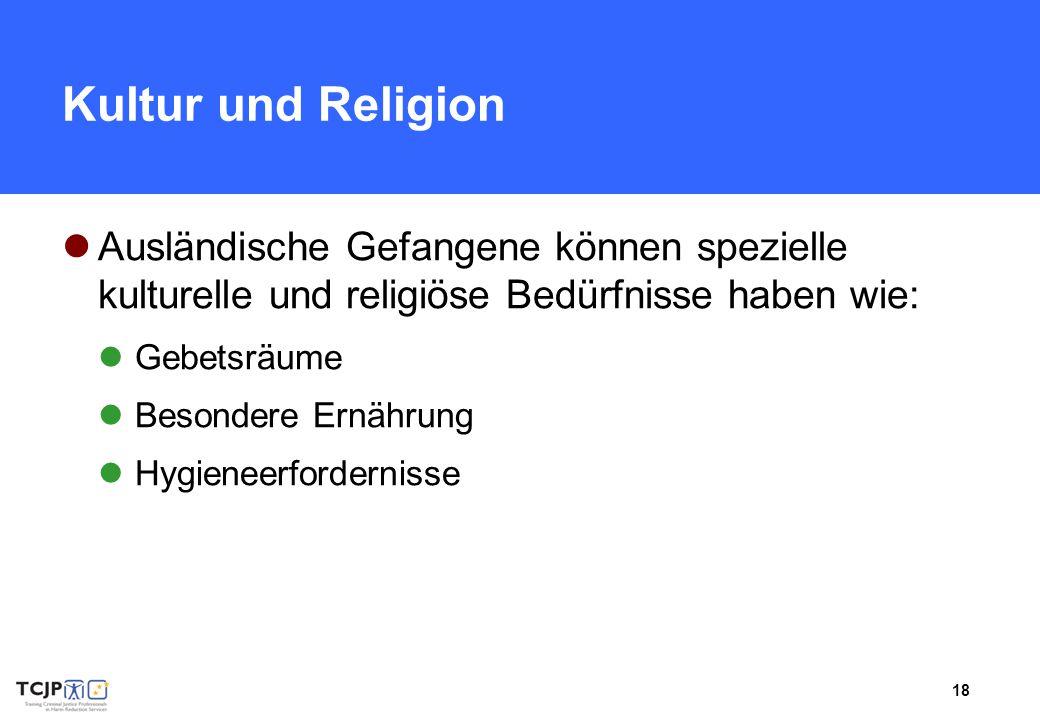 18 Kultur und Religion Ausländische Gefangene können spezielle kulturelle und religiöse Bedürfnisse haben wie: Gebetsräume Besondere Ernährung Hygiene