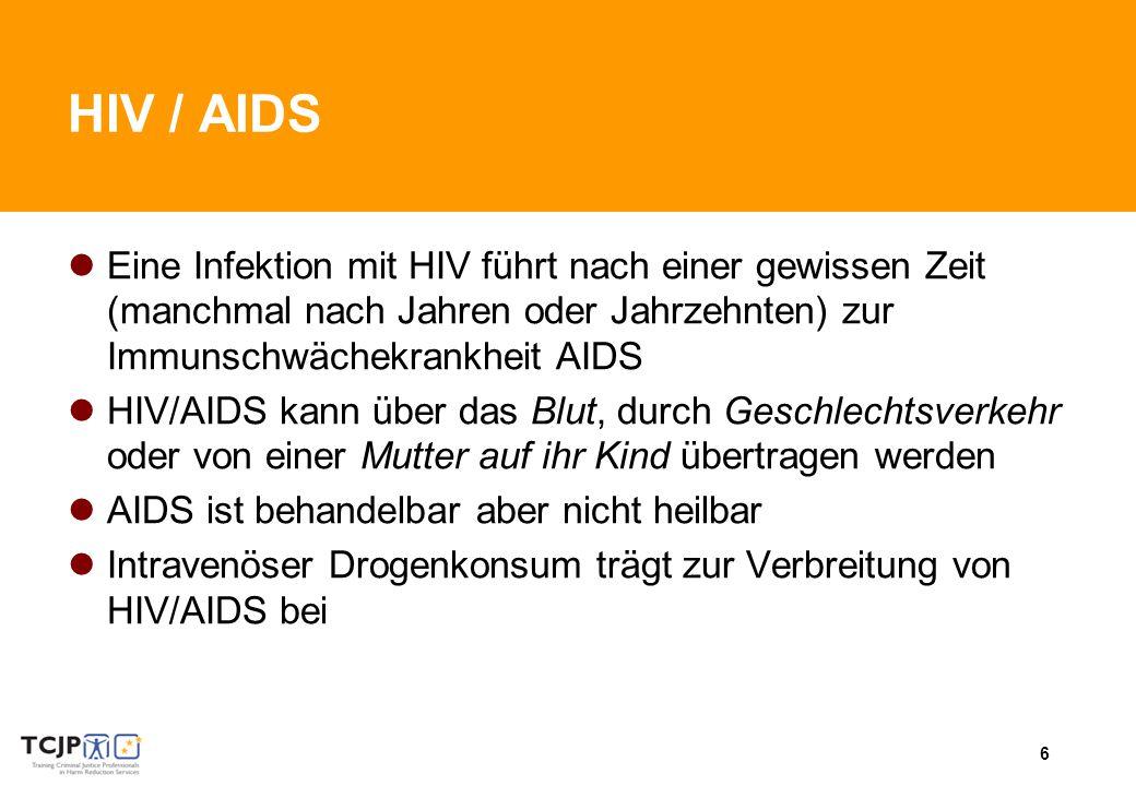 6 HIV / AIDS Eine Infektion mit HIV führt nach einer gewissen Zeit (manchmal nach Jahren oder Jahrzehnten) zur Immunschwächekrankheit AIDS HIV/AIDS kann über das Blut, durch Geschlechtsverkehr oder von einer Mutter auf ihr Kind übertragen werden AIDS ist behandelbar aber nicht heilbar Intravenöser Drogenkonsum trägt zur Verbreitung von HIV/AIDS bei