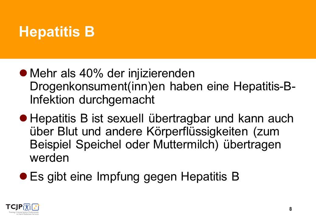 8 Hepatitis B Mehr als 40% der injizierenden Drogenkonsument(inn)en haben eine Hepatitis-B- Infektion durchgemacht Hepatitis B ist sexuell übertragbar und kann auch über Blut und andere Körperflüssigkeiten (zum Beispiel Speichel oder Muttermilch) übertragen werden Es gibt eine Impfung gegen Hepatitis B