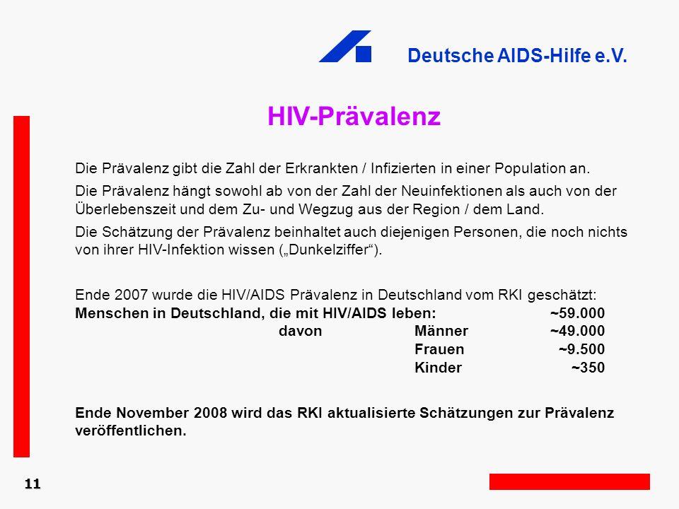 Deutsche AIDS-Hilfe e.V. HIV-Prävalenz Die Prävalenz gibt die Zahl der Erkrankten / Infizierten in einer Population an. Die Prävalenz hängt sowohl ab