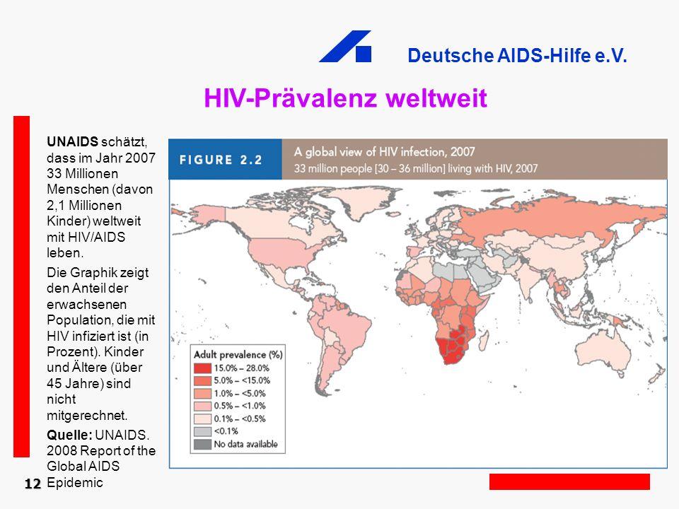 Deutsche AIDS-Hilfe e.V. HIV-Prävalenz weltweit 12 UNAIDS schätzt, dass im Jahr 2007 33 Millionen Menschen (davon 2,1 Millionen Kinder) weltweit mit H