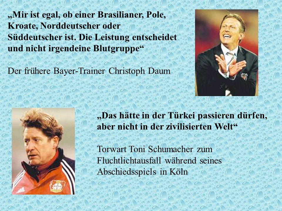Mir ist egal, ob einer Brasilianer, Pole, Kroate, Norddeutscher oder Süddeutscher ist. Die Leistung entscheidet und nicht irgendeine Blutgruppe Der fr