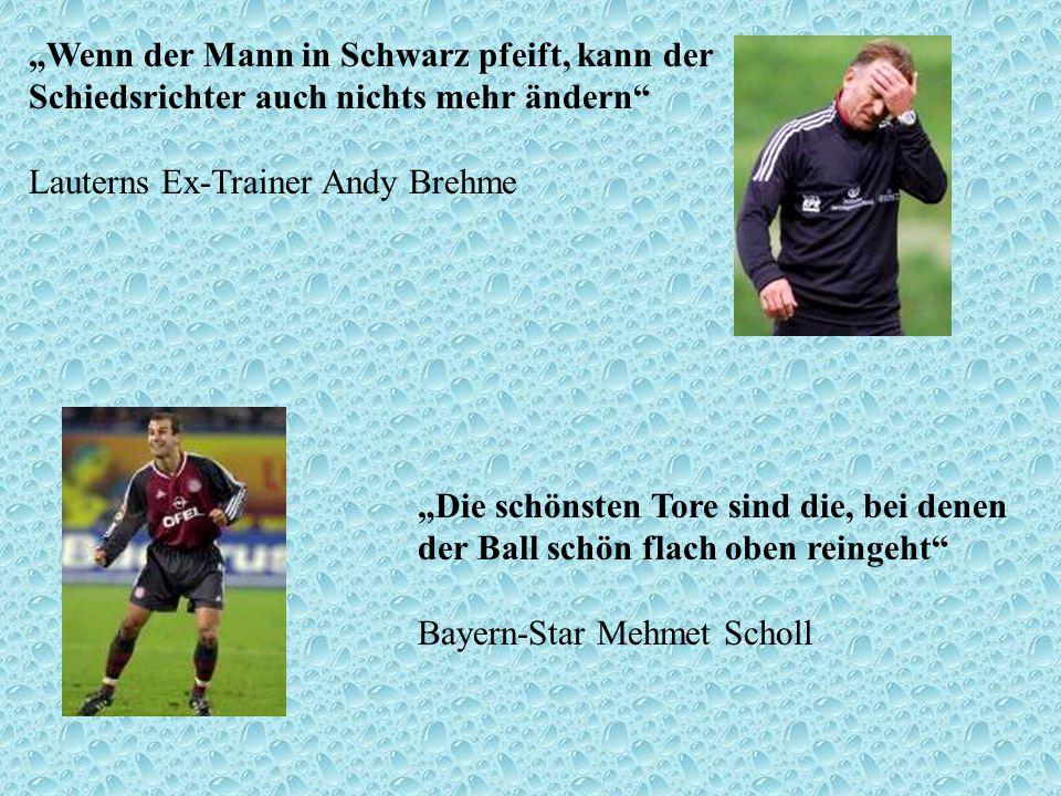 Wenn der Mann in Schwarz pfeift, kann der Schiedsrichter auch nichts mehr ändern Lauterns Ex-Trainer Andy Brehme Die schönsten Tore sind die, bei dene