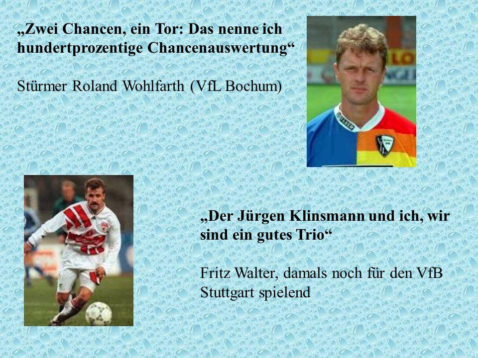 Zwei Chancen, ein Tor: Das nenne ich hundertprozentige Chancenauswertung Stürmer Roland Wohlfarth (VfL Bochum) Der Jürgen Klinsmann und ich, wir sind