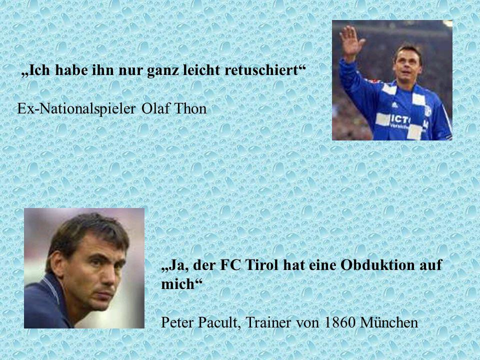 Ich habe ihn nur ganz leicht retuschiert Ex-Nationalspieler Olaf Thon Ja, der FC Tirol hat eine Obduktion auf mich Peter Pacult, Trainer von 1860 Münc