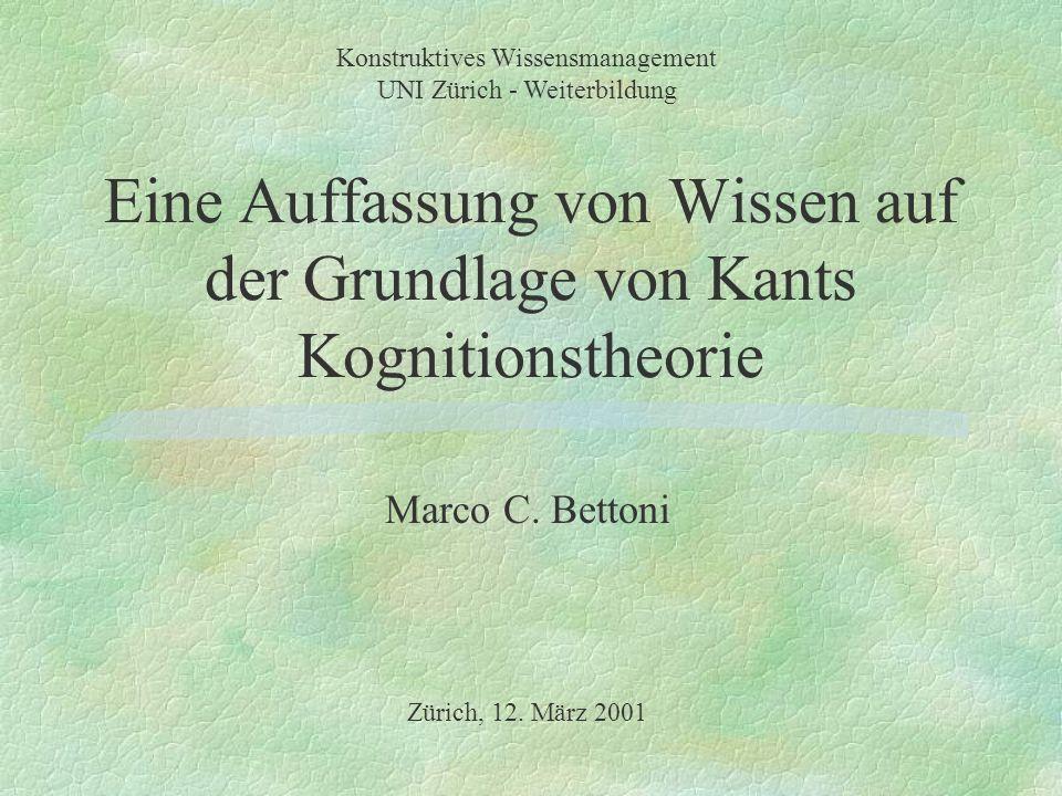 Eine Auffassung von Wissen auf der Grundlage von Kants Kognitionstheorie Marco C. Bettoni Konstruktives Wissensmanagement UNI Zürich - Weiterbildung Z